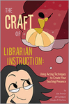 The Craft of Librarian Instruction: Using Acting Techniques to Create Your Teaching Presence by Julie Artman, Jeff Sundquist, and Douglas R. Dechow